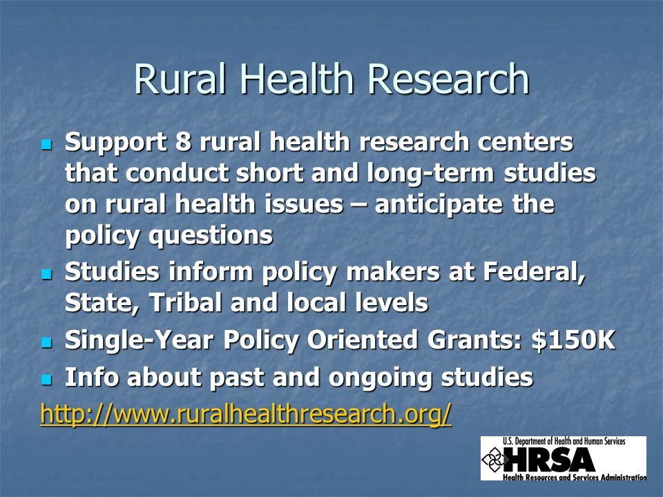 Rural Health Research Support 8 rural health research centers that conduct short and long-term studies on rural health issues – anticipate the policy questions Support 8 rural health research centers that conduct short and long-term studies on rural health issues – anticipate the policy questions Studies inform policy makers at Federal, State, Tribal and local levels Studies inform policy makers at Federal, State, Tribal and local levels Single-Year Policy Oriented Grants: $150K Single-Year Policy Oriented Grants: $150K Info about past and ongoing studies Info about past and ongoing studieshttp://