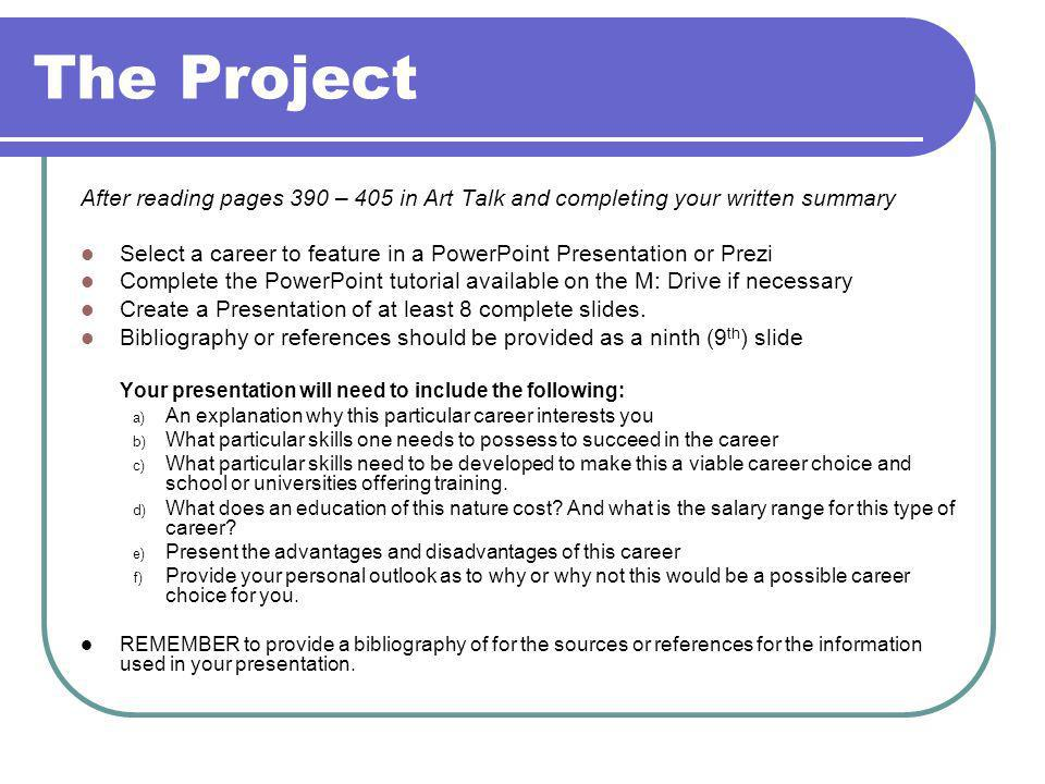 The Project After reading pages 390 – 405 in Art Talk and completing your written summary Select a career to feature in a PowerPoint Presentation or Prezi Complete the PowerPoint tutorial available on the M: Drive if necessary Create a Presentation of at least 8 complete slides.