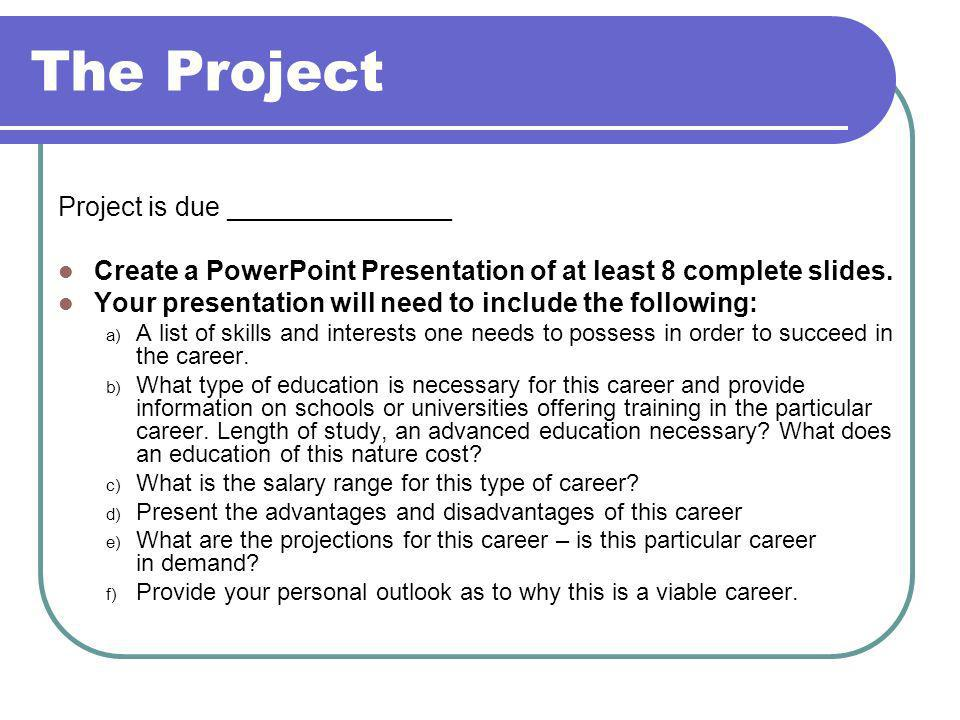 Project is due _______________ Create a PowerPoint Presentation of at least 8 complete slides.