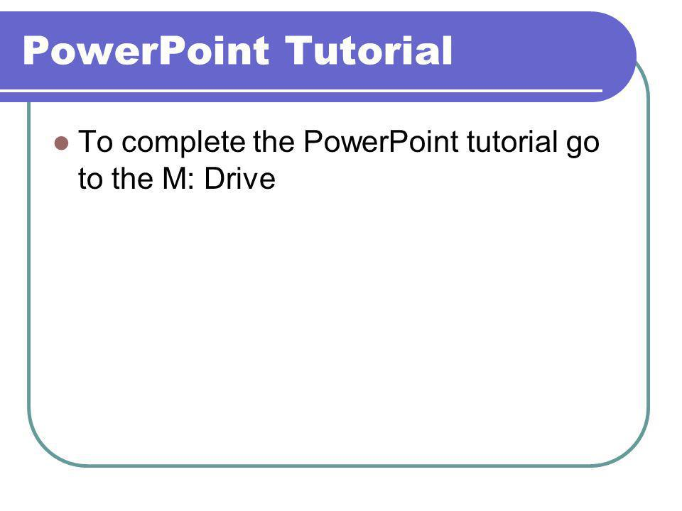 PowerPoint Tutorial To complete the PowerPoint tutorial go to the M: Drive