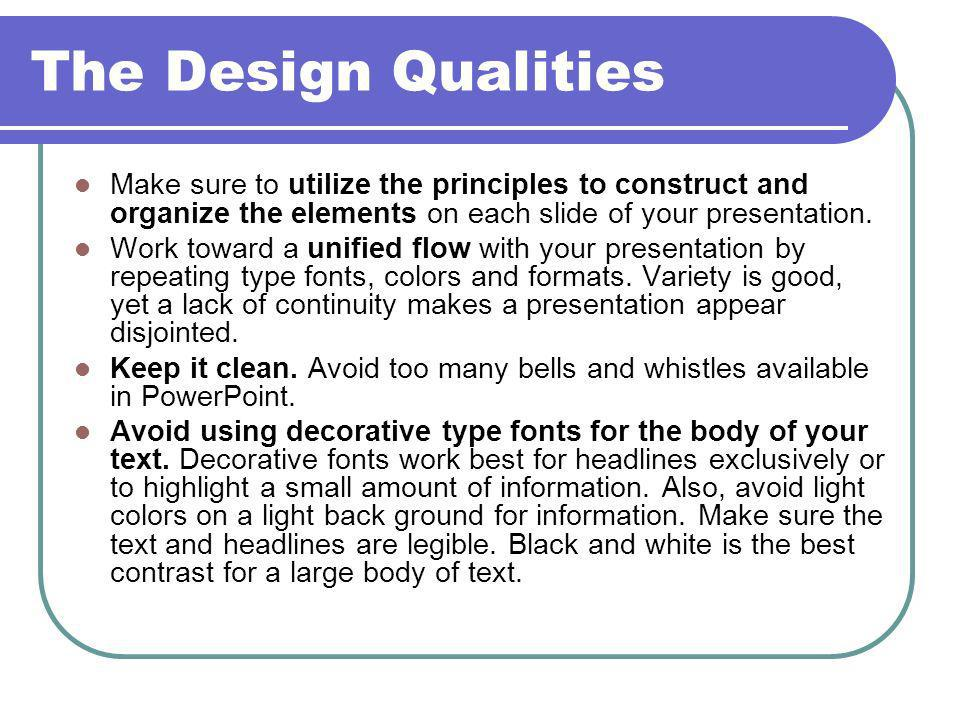The Design Qualities Make sure to utilize the principles to construct and organize the elements on each slide of your presentation.