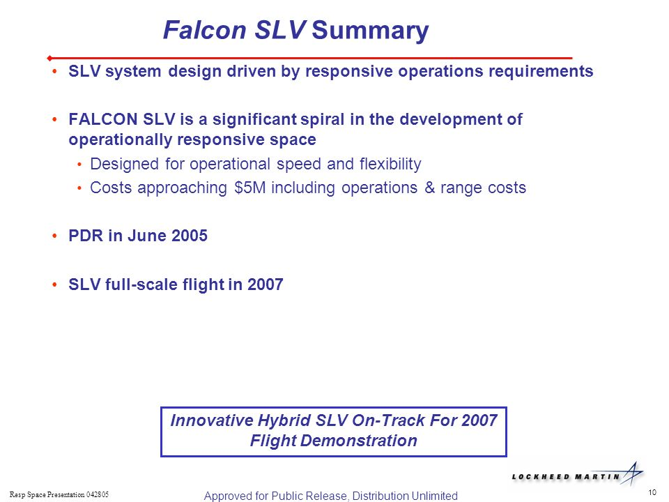 10 Resp Space Presentation Falcon SLV Summary SLV system design driven by responsive operations requirements FALCON SLV is a significant spiral in the development of operationally responsive space Designed for operational speed and flexibility Costs approaching $5M including operations & range costs PDR in June 2005 SLV full-scale flight in 2007 Innovative Hybrid SLV On-Track For 2007 Flight Demonstration Approved for Public Release, Distribution Unlimited