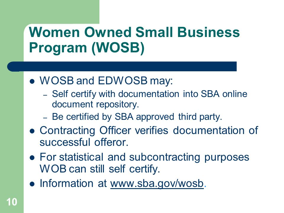 Women Owned Small Business Program (WOSB) WOSB and EDWOSB may: – Self certify with documentation into SBA online document repository.