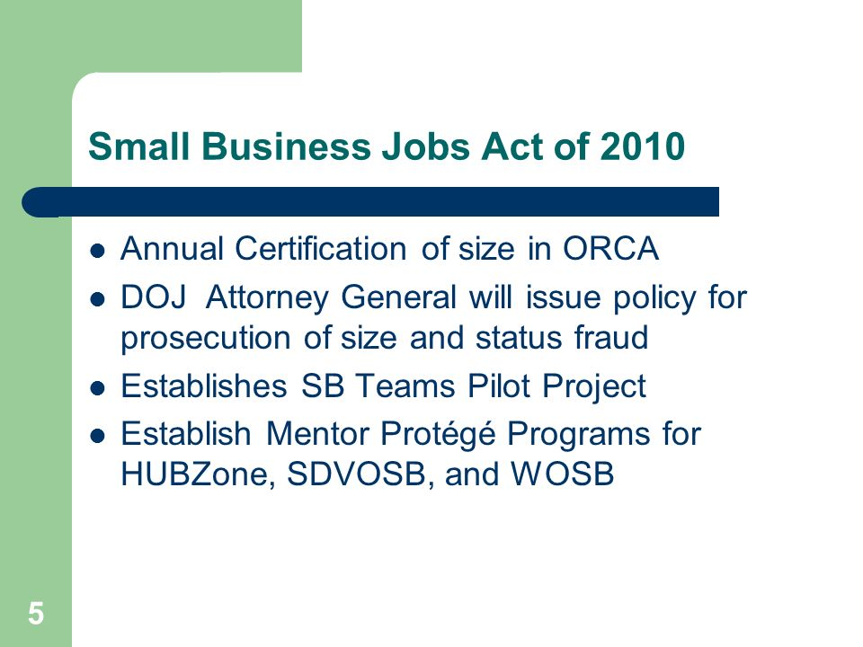 Small Business Jobs Act of 2010 Annual Certification of size in ORCA DOJ Attorney General will issue policy for prosecution of size and status fraud Establishes SB Teams Pilot Project Establish Mentor Protégé Programs for HUBZone, SDVOSB, and WOSB 5