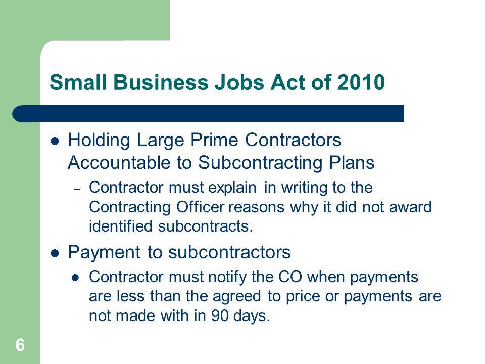 Small Business Jobs Act of 2010 Holding Large Prime Contractors Accountable to Subcontracting Plans – Contractor must explain in writing to the Contracting Officer reasons why it did not award identified subcontracts.