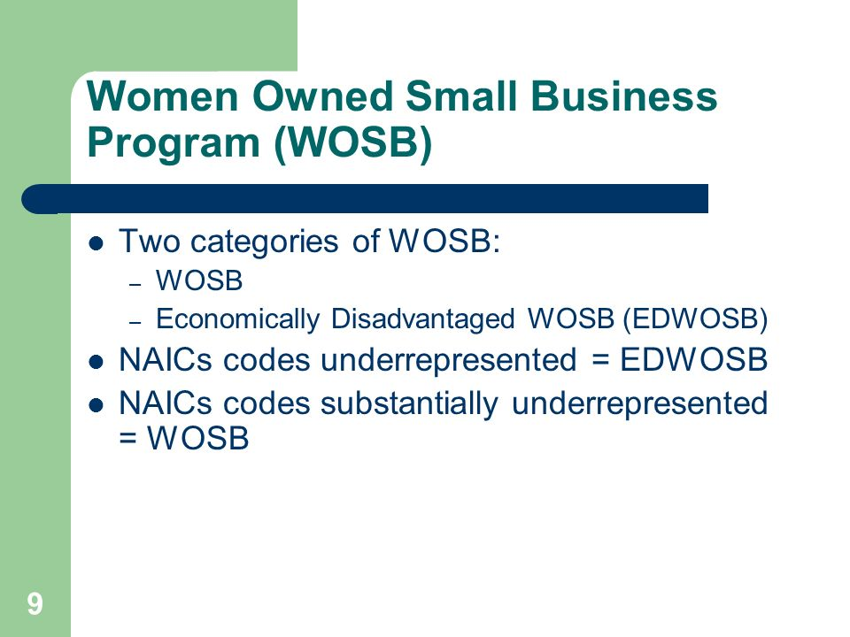 Women Owned Small Business Program (WOSB) Two categories of WOSB: – WOSB – Economically Disadvantaged WOSB (EDWOSB) NAICs codes underrepresented = EDWOSB NAICs codes substantially underrepresented = WOSB 9