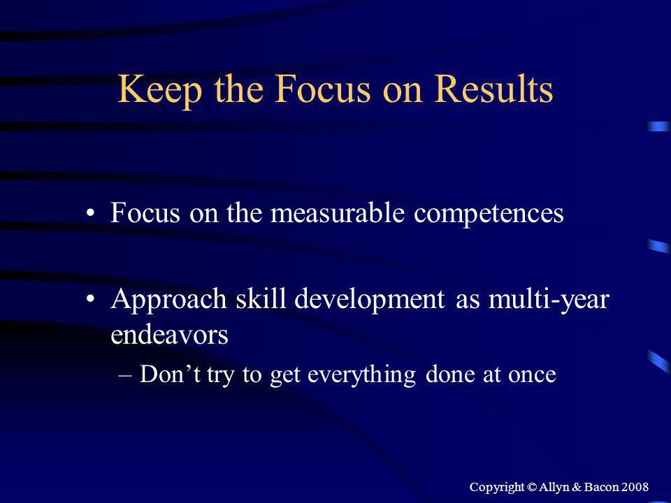 Copyright © Allyn & Bacon 2008 Keep the Focus on Results Focus on the measurable competences Approach skill development as multi-year endeavors –Dont try to get everything done at once