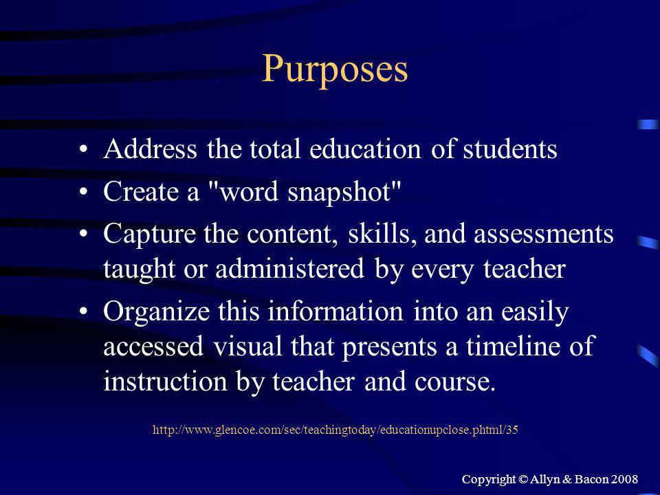 Copyright © Allyn & Bacon 2008 Purposes Address the total education of students Create a word snapshot Capture the content, skills, and assessments taught or administered by every teacher Organize this information into an easily accessed visual that presents a timeline of instruction by teacher and course.