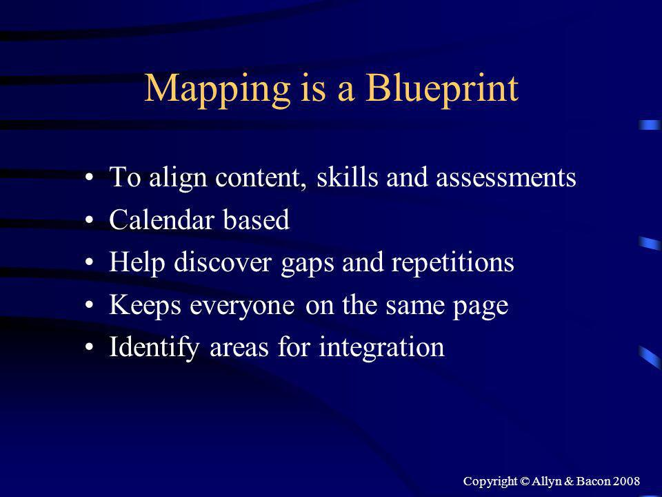 Copyright © Allyn & Bacon 2008 Mapping is a Blueprint To align content, skills and assessments Calendar based Help discover gaps and repetitions Keeps everyone on the same page Identify areas for integration