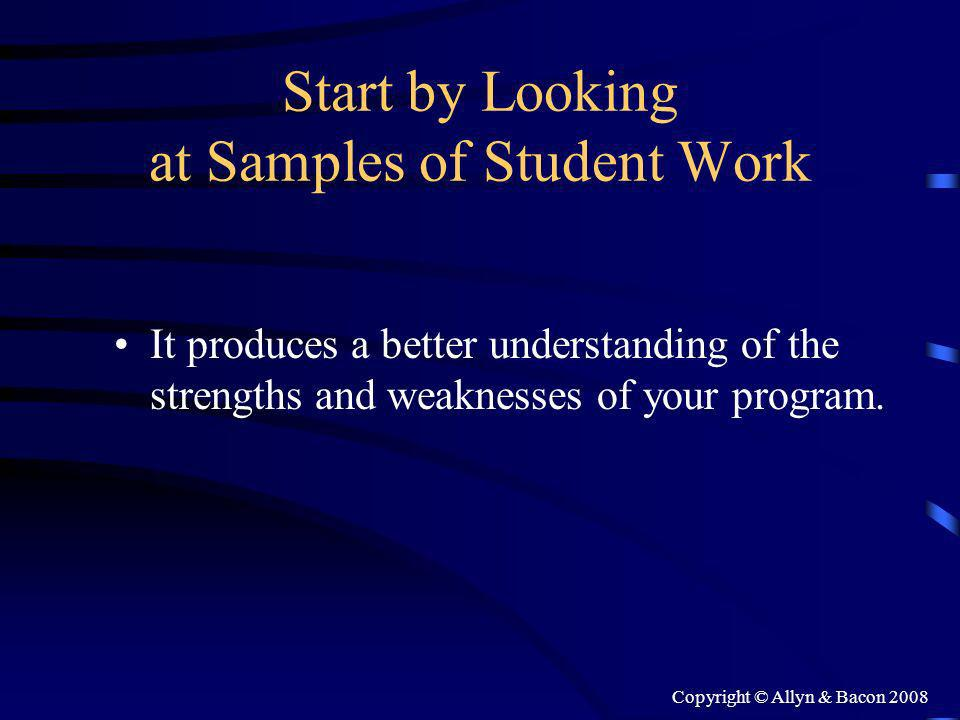 Copyright © Allyn & Bacon 2008 Start by Looking at Samples of Student Work It produces a better understanding of the strengths and weaknesses of your program.