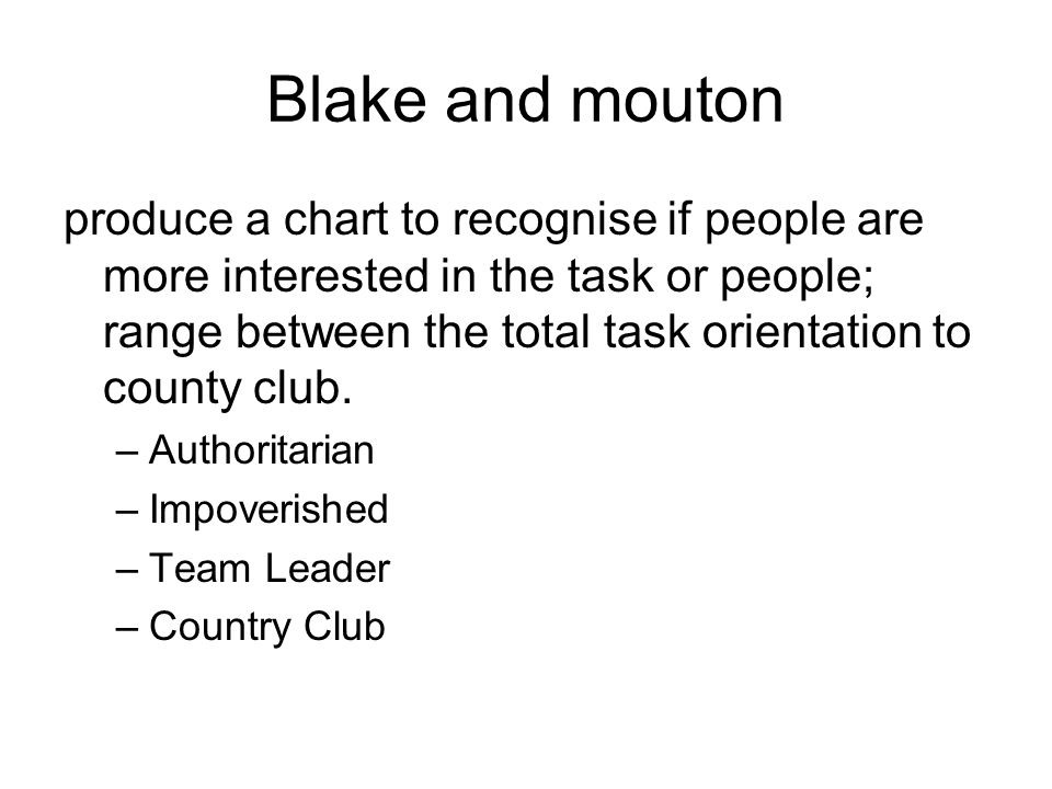 Blake and mouton produce a chart to recognise if people are more interested in the task or people; range between the total task orientation to county club.