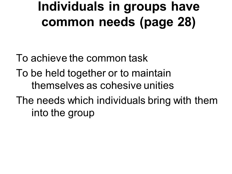 Individuals in groups have common needs (page 28) To achieve the common task To be held together or to maintain themselves as cohesive unities The needs which individuals bring with them into the group