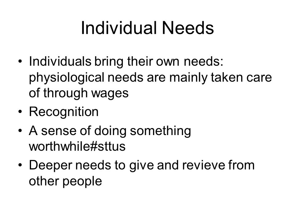 Individual Needs Individuals bring their own needs: physiological needs are mainly taken care of through wages Recognition A sense of doing something worthwhile#sttus Deeper needs to give and revieve from other people