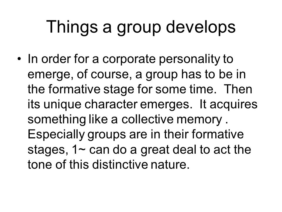 Things a group develops In order for a corporate personality to emerge, of course, a group has to be in the formative stage for some time.