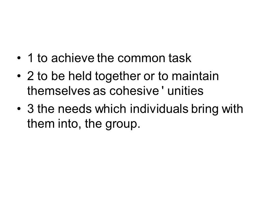 1 to achieve the common task 2 to be held together or to maintain themselves as cohesive unities 3 the needs which individuals bring with them into, the group.