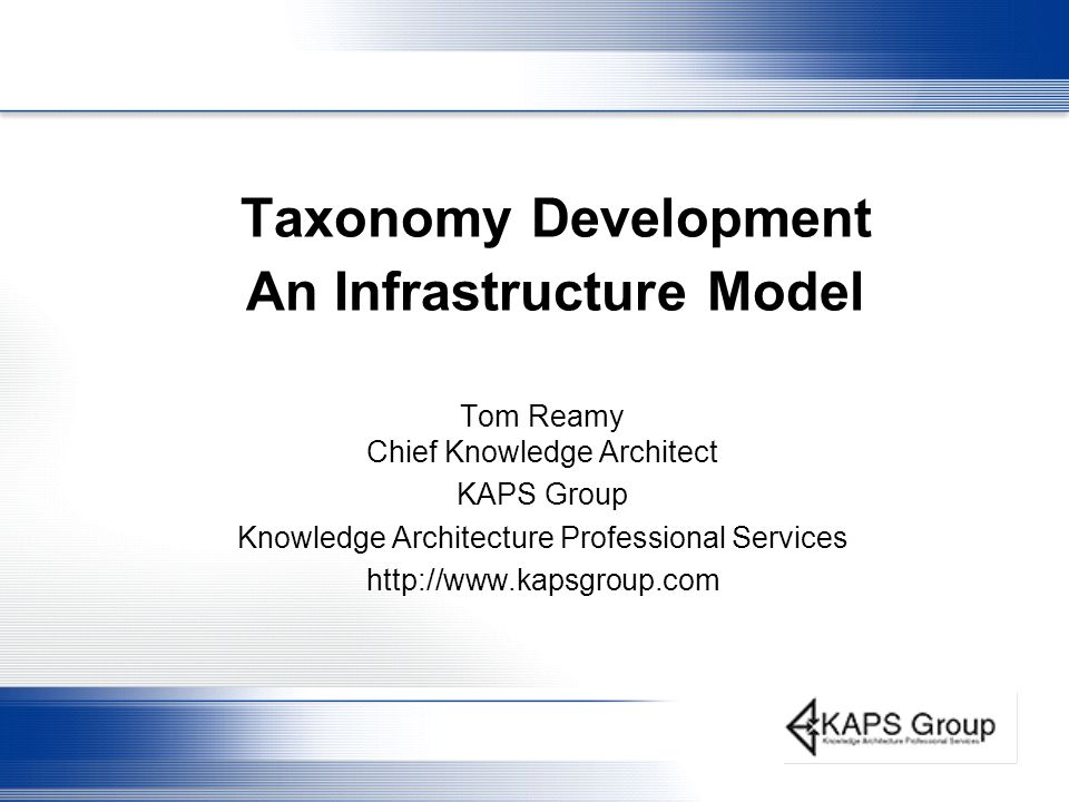 Taxonomy Development An Infrastructure Model Tom Reamy Chief Knowledge Architect KAPS Group Knowledge Architecture Professional Services http://www.kapsgroup.com