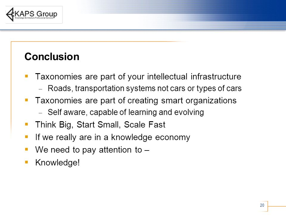 20 Conclusion Taxonomies are part of your intellectual infrastructure – Roads, transportation systems not cars or types of cars Taxonomies are part of creating smart organizations – Self aware, capable of learning and evolving Think Big, Start Small, Scale Fast If we really are in a knowledge economy We need to pay attention to – Knowledge!