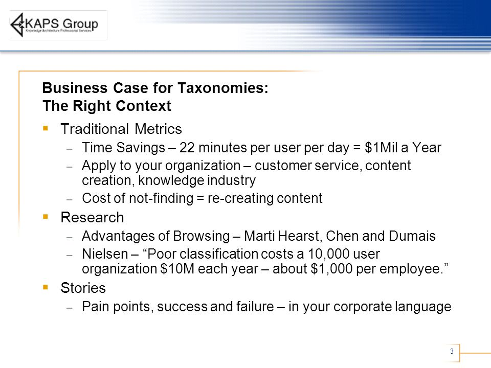 3 Business Case for Taxonomies: The Right Context Traditional Metrics – Time Savings – 22 minutes per user per day = $1Mil a Year – Apply to your organization – customer service, content creation, knowledge industry – Cost of not-finding = re-creating content Research – Advantages of Browsing – Marti Hearst, Chen and Dumais – Nielsen – Poor classification costs a 10,000 user organization $10M each year – about $1,000 per employee.