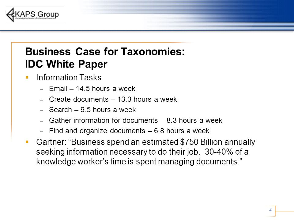 4 Business Case for Taxonomies: IDC White Paper Information Tasks – Email – 14.5 hours a week – Create documents – 13.3 hours a week – Search – 9.5 hours a week – Gather information for documents – 8.3 hours a week – Find and organize documents – 6.8 hours a week Gartner: Business spend an estimated $750 Billion annually seeking information necessary to do their job.