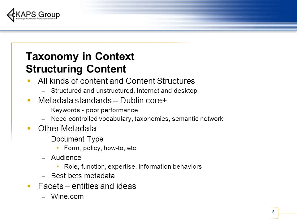 8 Taxonomy in Context Structuring Content All kinds of content and Content Structures – Structured and unstructured, Internet and desktop Metadata standards – Dublin core+ – Keywords - poor performance – Need controlled vocabulary, taxonomies, semantic network Other Metadata – Document Type Form, policy, how-to, etc.