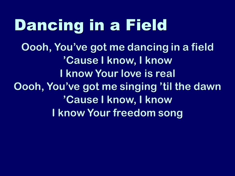 Dancing in a Field Oooh, Youve got me dancing in a field Cause I know, I know I know Your love is real Oooh, Youve got me singing til the dawn Cause I know, I know I know Your freedom song
