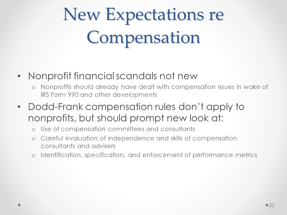 New Expectations re Compensation Nonprofit financial scandals not new o Nonprofits should already have dealt with compensation issues in wake of IRS Form 990 and other developments Dodd-Frank compensation rules dont apply to nonprofits, but should prompt new look at: o Use of compensation committees and consultants o Careful evaluation of independence and skills of compensation consultants and advisers o Identification, specification, and enforcement of performance metrics 20