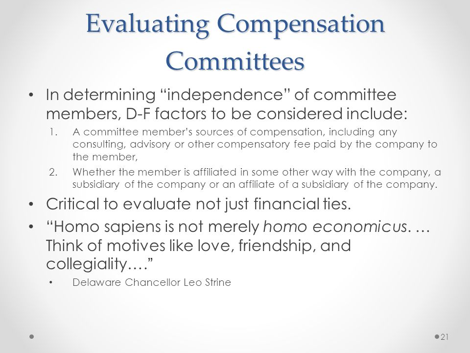 Evaluating Compensation Committees In determining independence of committee members, D-F factors to be considered include: 1.A committee members sources of compensation, including any consulting, advisory or other compensatory fee paid by the company to the member, 2.Whether the member is affiliated in some other way with the company, a subsidiary of the company or an affiliate of a subsidiary of the company.