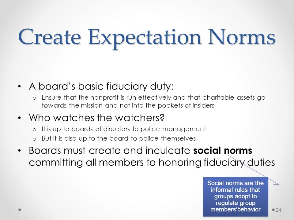 Create Expectation Norms A boards basic fiduciary duty: o Ensure that the nonprofit is run effectively and that charitable assets go towards the mission and not into the pockets of insiders Who watches the watchers.