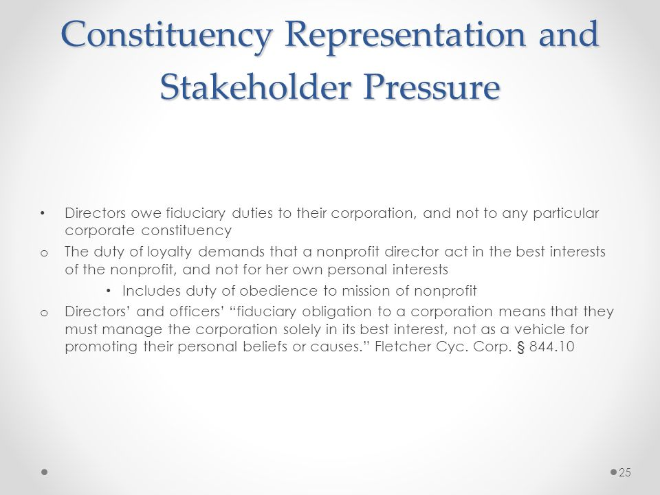 Constituency Representation and Stakeholder Pressure Directors owe fiduciary duties to their corporation, and not to any particular corporate constituency o The duty of loyalty demands that a nonprofit director act in the best interests of the nonprofit, and not for her own personal interests Includes duty of obedience to mission of nonprofit o Directors and officers fiduciary obligation to a corporation means that they must manage the corporation solely in its best interest, not as a vehicle for promoting their personal beliefs or causes.