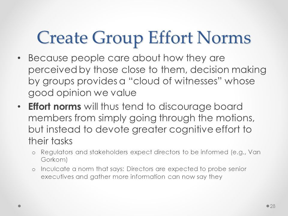 Create Group Effort Norms Because people care about how they are perceived by those close to them, decision making by groups provides a cloud of witnesses whose good opinion we value Effort norms will thus tend to discourage board members from simply going through the motions, but instead to devote greater cognitive effort to their tasks o Regulators and stakeholders expect directors to be informed (e.g., Van Gorkom) o Inculcate a norm that says: Directors are expected to probe senior executives and gather more information can now say they 28