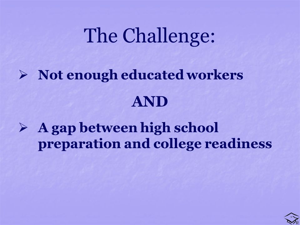 The Challenge: Not enough educated workers AND A gap between high school preparation and college readiness