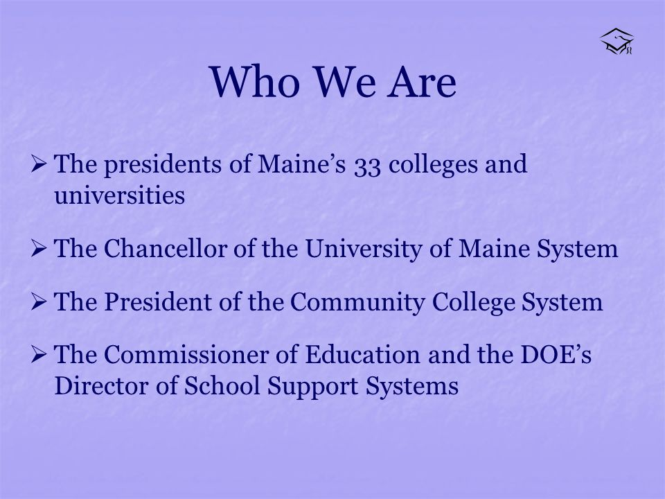 Who We Are The presidents of Maines 33 colleges and universities The Chancellor of the University of Maine System The President of the Community College System The Commissioner of Education and the DOEs Director of School Support Systems