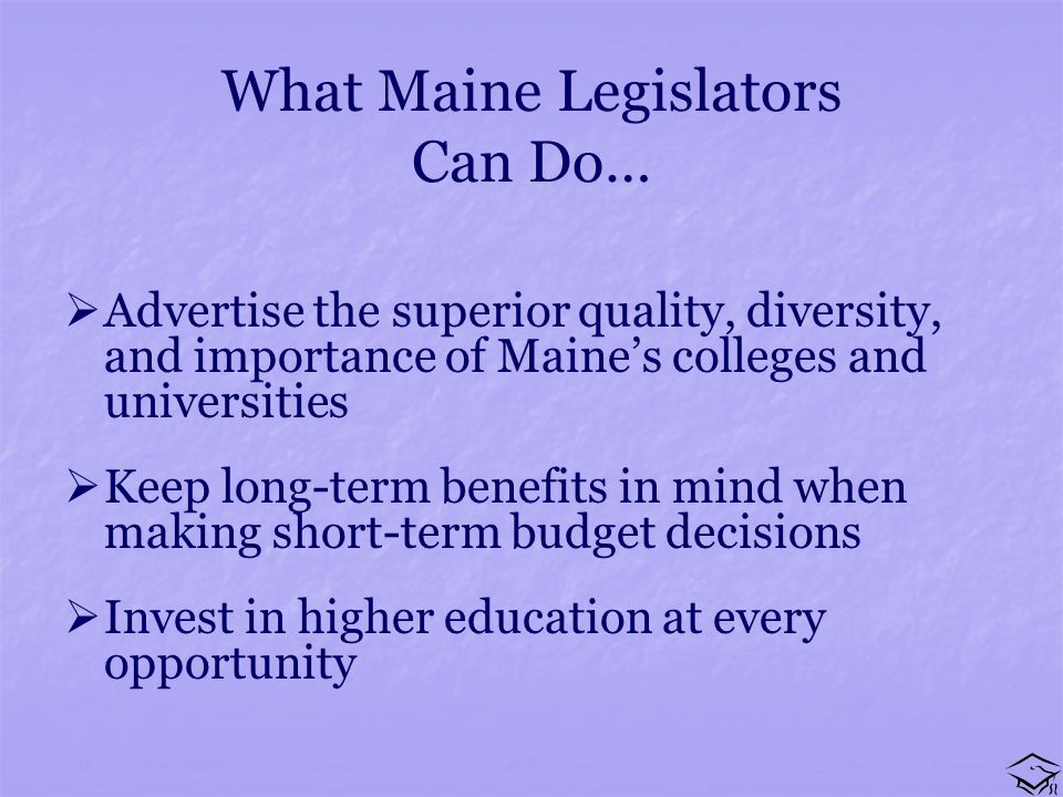 What Maine Legislators Can Do… Advertise the superior quality, diversity, and importance of Maines colleges and universities Keep long-term benefits in mind when making short-term budget decisions Invest in higher education at every opportunity