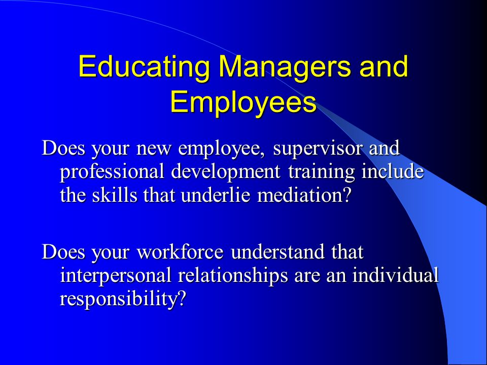 Educating Managers and Employees Does your new employee, supervisor and professional development training include the skills that underlie mediation.