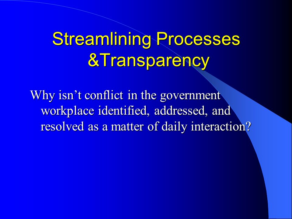 Streamlining Processes &Transparency Why isnt conflict in the government workplace identified, addressed, and resolved as a matter of daily interaction