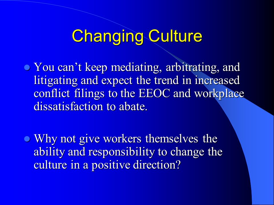 Changing Culture You cant keep mediating, arbitrating, and litigating and expect the trend in increased conflict filings to the EEOC and workplace dissatisfaction to abate.