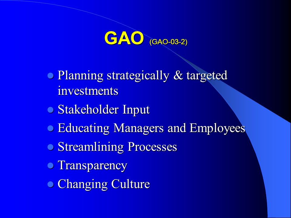 GAO (GAO-03-2) Planning strategically & targeted investments Planning strategically & targeted investments Stakeholder Input Stakeholder Input Educating Managers and Employees Educating Managers and Employees Streamlining Processes Streamlining Processes Transparency Transparency Changing Culture Changing Culture