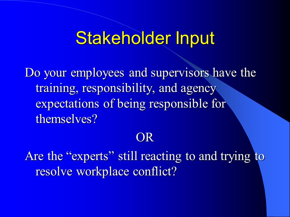 Stakeholder Input Do your employees and supervisors have the training, responsibility, and agency expectations of being responsible for themselves.