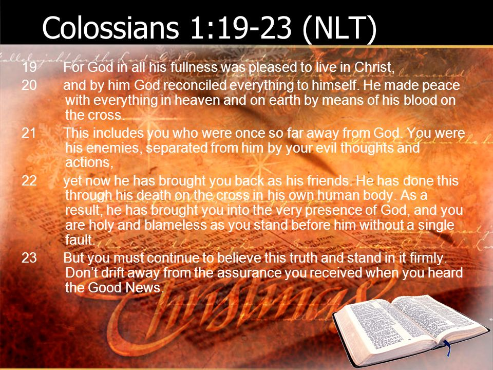 Colossians 1:19-23 (NLT) 19 For God in all his fullness was pleased to live in Christ, 20 and by him God reconciled everything to himself.