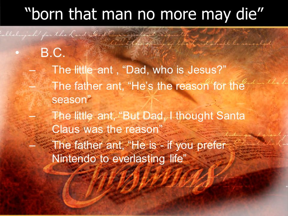 born that man no more may die B.C. –The little ant, Dad, who is Jesus.