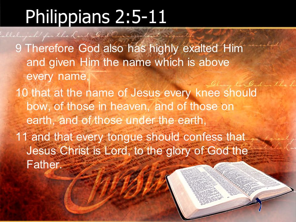 Philippians 2: Therefore God also has highly exalted Him and given Him the name which is above every name, 10 that at the name of Jesus every knee should bow, of those in heaven, and of those on earth, and of those under the earth, 11 and that every tongue should confess that Jesus Christ is Lord, to the glory of God the Father.