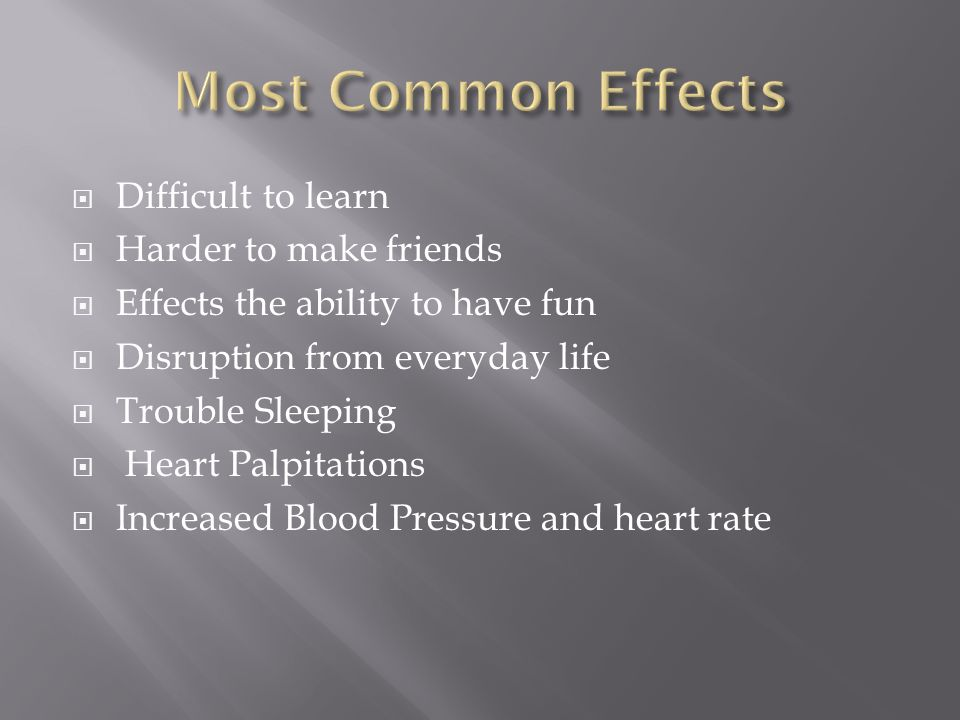 Difficult to learn Harder to make friends Effects the ability to have fun Disruption from everyday life Trouble Sleeping Heart Palpitations Increased Blood Pressure and heart rate