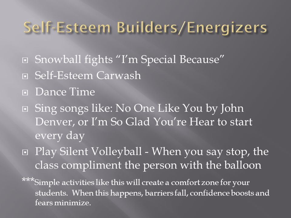Snowball fights Im Special Because Self-Esteem Carwash Dance Time Sing songs like: No One Like You by John Denver, or Im So Glad Youre Hear to start every day Play Silent Volleyball - When you say stop, the class compliment the person with the balloon *** Simple activities like this will create a comfort zone for your students.