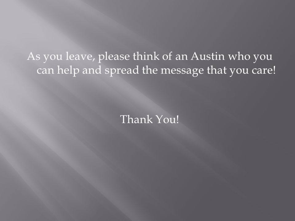 As you leave, please think of an Austin who you can help and spread the message that you care.