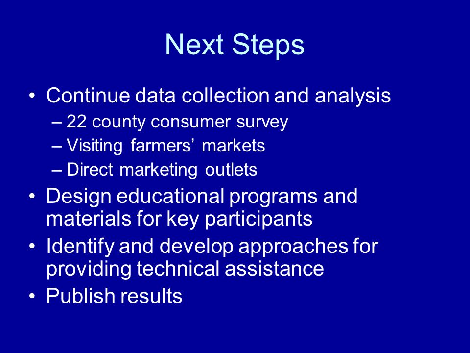 Next Steps Continue data collection and analysis –22 county consumer survey –Visiting farmers markets –Direct marketing outlets Design educational programs and materials for key participants Identify and develop approaches for providing technical assistance Publish results