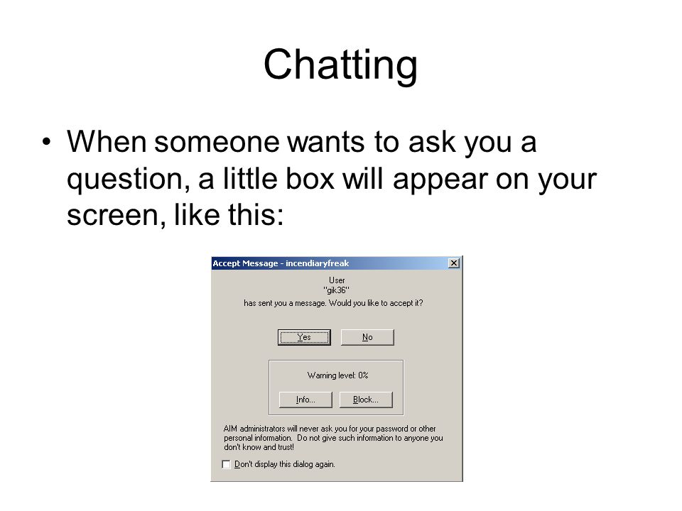 Chatting When someone wants to ask you a question, a little box will appear on your screen, like this: