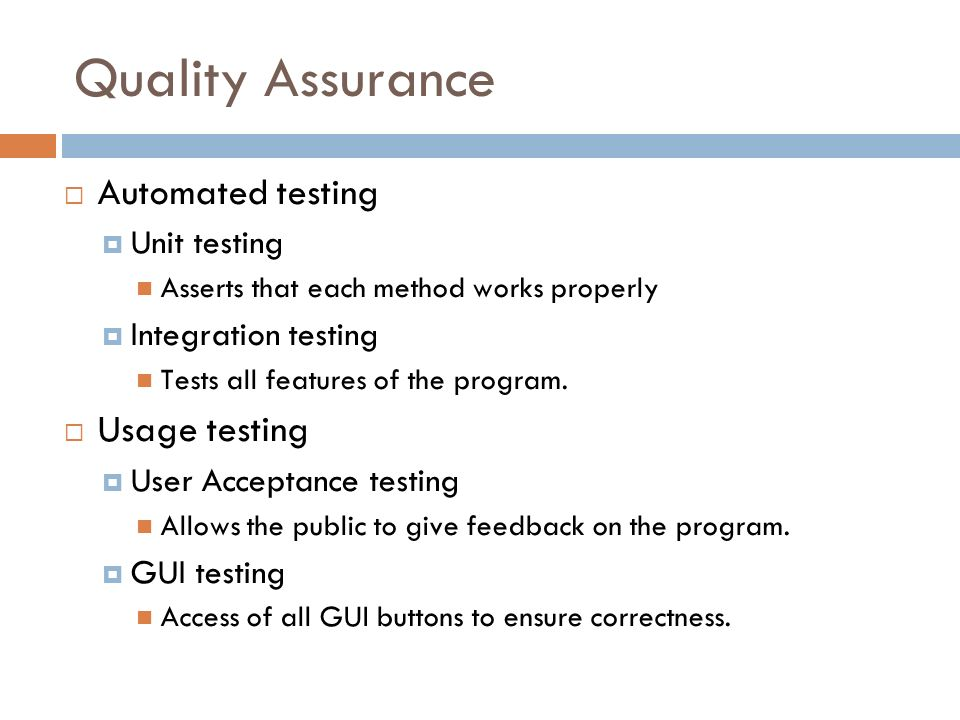 Quality Assurance Automated testing Unit testing Asserts that each method works properly Integration testing Tests all features of the program.