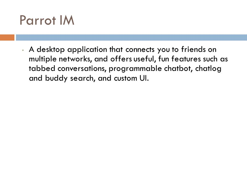 Parrot IM A desktop application that connects you to friends on multiple networks, and offers useful, fun features such as tabbed conversations, programmable chatbot, chatlog and buddy search, and custom UI.