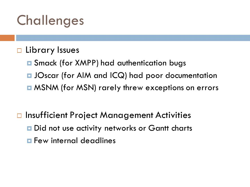 Challenges Library Issues Smack (for XMPP) had authentication bugs JOscar (for AIM and ICQ) had poor documentation MSNM (for MSN) rarely threw exceptions on errors Insufficient Project Management Activities Did not use activity networks or Gantt charts Few internal deadlines
