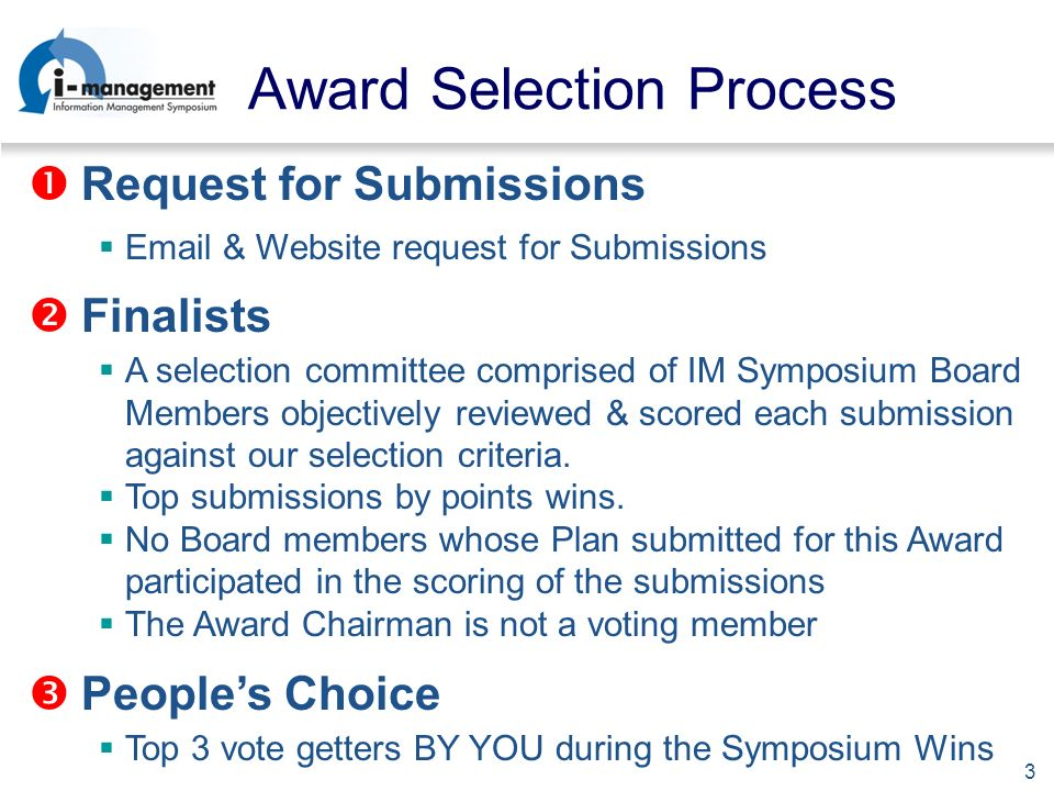 3 Award Selection Process Request for Submissions  & Website request for Submissions Finalists Peoples Choice A selection committee comprised of IM Symposium Board Members objectively reviewed & scored each submission against our selection criteria.